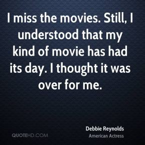 Debbie Reynolds - I miss the movies. Still, I understood that my kind of movie has had its day. I thought it was over for me.