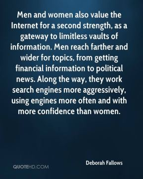 Deborah Fallows - Men and women also value the Internet for a second strength, as a gateway to limitless vaults of information. Men reach farther and wider for topics, from getting financial information to political news. Along the way, they work search engines more aggressively, using engines more often and with more confidence than women.