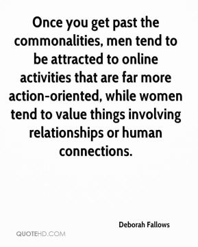 Deborah Fallows - Once you get past the commonalities, men tend to be attracted to online activities that are far more action-oriented, while women tend to value things involving relationships or human connections.