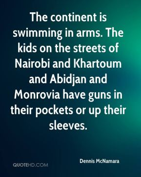 Dennis McNamara - The continent is swimming in arms. The kids on the streets of Nairobi and Khartoum and Abidjan and Monrovia have guns in their pockets or up their sleeves.