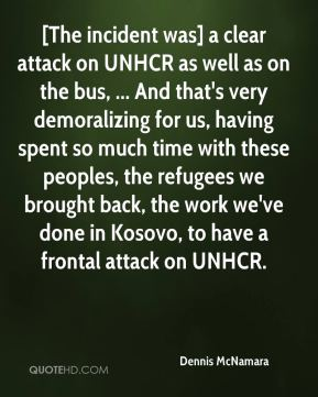 Dennis McNamara - [The incident was] a clear attack on UNHCR as well as on the bus, ... And that's very demoralizing for us, having spent so much time with these peoples, the refugees we brought back, the work we've done in Kosovo, to have a frontal attack on UNHCR.