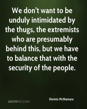 Dennis McNamara - We don't want to be unduly intimidated by the thugs, the extremists who are presumably behind this, but we have to balance that with the security of the people.
