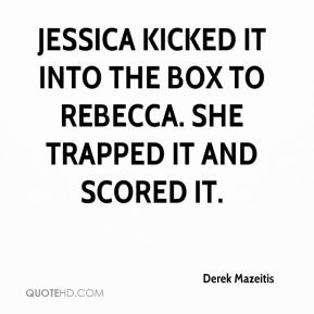 Derek Mazeitis - Jessica kicked it into the box to Rebecca. She trapped it and scored it.