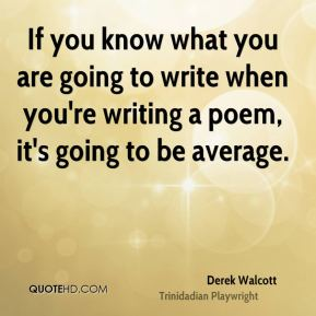 If you know what you are going to write when you're writing a poem, it's going to be average.