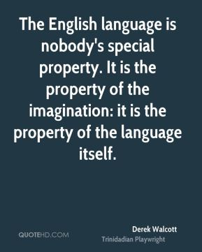 The English language is nobody's special property. It is the property of the imagination: it is the property of the language itself.