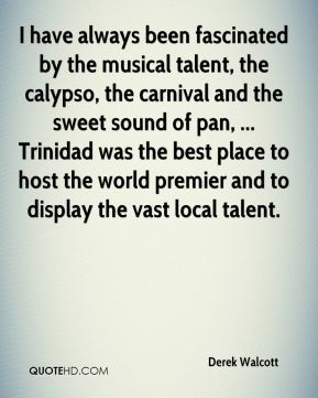 Derek Walcott - I have always been fascinated by the musical talent, the calypso, the carnival and the sweet sound of pan, ... Trinidad was the best place to host the world premier and to display the vast local talent.