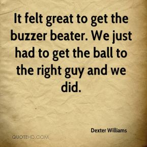 Dexter Williams - It felt great to get the buzzer beater. We just had to get the ball to the right guy and we did.