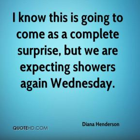 Diana Henderson - I know this is going to come as a complete surprise, but we are expecting showers again Wednesday.