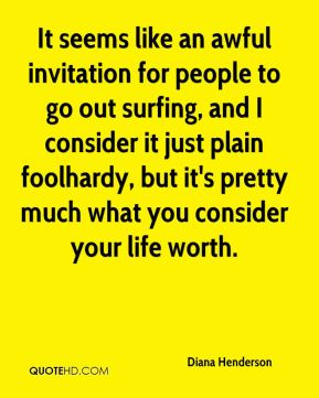 Diana Henderson - It seems like an awful invitation for people to go out surfing, and I consider it just plain foolhardy, but it's pretty much what you consider your life worth.