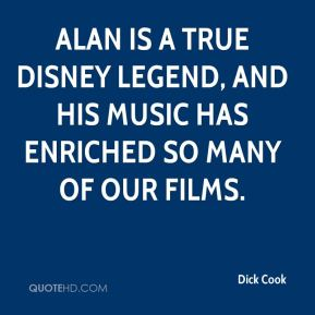 Dick Cook - Alan is a true Disney legend, and his music has enriched so many of our films.