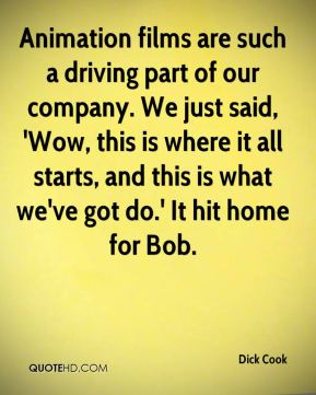 Dick Cook - Animation films are such a driving part of our company. We just said, 'Wow, this is where it all starts, and this is what we've got do.' It hit home for Bob.
