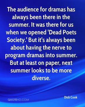 Dick Cook - The audience for dramas has always been there in the summer. It was there for us when we opened 'Dead Poets Society.' But it's always been about having the nerve to program dramas into summer. But at least on paper, next summer looks to be more diverse.