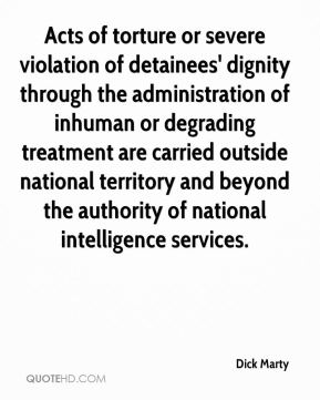 Dick Marty - Acts of torture or severe violation of detainees' dignity through the administration of inhuman or degrading treatment are carried outside national territory and beyond the authority of national intelligence services.