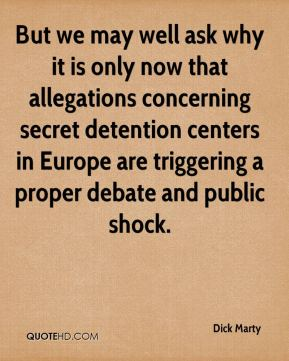 Dick Marty - But we may well ask why it is only now that allegations concerning secret detention centers in Europe are triggering a proper debate and public shock.