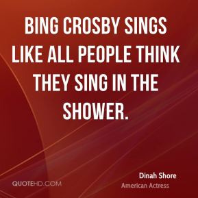 Dinah Shore - Bing Crosby sings like all people think they sing in the shower.