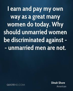 Dinah Shore - I earn and pay my own way as a great many women do today. Why should unmarried women be discriminated against -- unmarried men are not.