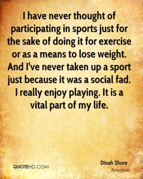 Dinah Shore - I have never thought of participating in sports just for the sake of doing it for exercise or as a means to lose weight. And I've never taken up a sport just because it was a social fad. I really enjoy playing. It is a vital part of my life.