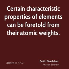 Certain characteristic properties of elements can be foretold from their atomic weights.