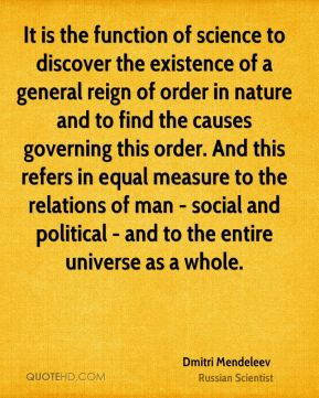 Dmitri Mendeleev - It is the function of science to discover the existence of a general reign of order in nature and to find the causes governing this order. And this refers in equal measure to the relations of man - social and political - and to the entire universe as a whole.