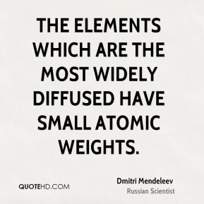 The elements which are the most widely diffused have small atomic weights.