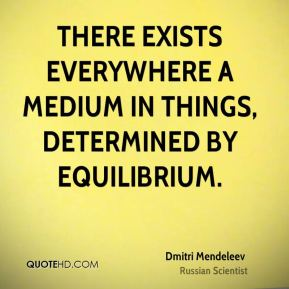 Dmitri Mendeleev - There exists everywhere a medium in things, determined by equilibrium.