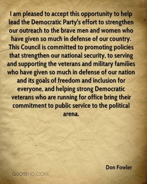Don Fowler - I am pleased to accept this opportunity to help lead the Democratic Party's effort to strengthen our outreach to the brave men and women who have given so much in defense of our country. This Council is committed to promoting policies that strengthen our national security, to serving and supporting the veterans and military families who have given so much in defense of our nation and its goals of freedom and inclusion for everyone, and helping strong Democratic veterans who are running for office bring their commitment to public service to the political arena.