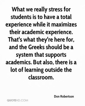 Don Robertson - What we really stress for students is to have a total experience while it maximizes their academic experience. That's what they're here for, and the Greeks should be a system that supports academics. But also, there is a lot of learning outside the classroom.