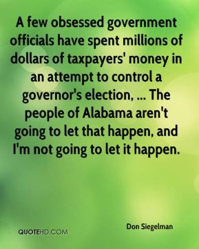 A few obsessed government officials have spent millions of dollars of taxpayers' money in an attempt to control a governor's election, ... The people of Alabama aren't going to let that happen, and I'm not going to let it happen.