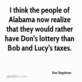 I think the people of Alabama now realize that they would rather have Don's lottery than Bob and Lucy's taxes.