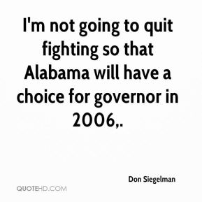 I'm not going to quit fighting so that Alabama will have a choice for governor in 2006.