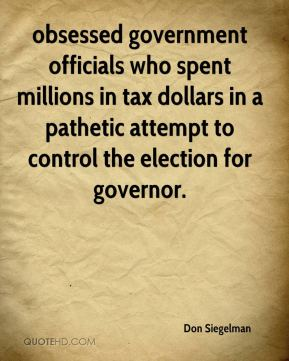 obsessed government officials who spent millions in tax dollars in a pathetic attempt to control the election for governor.