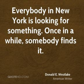 Donald E. Westlake - Everybody in New York is looking for something. Once in a while, somebody finds it.