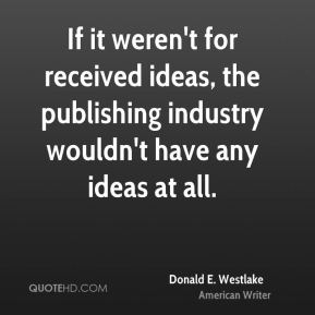 Donald E. Westlake - If it weren't for received ideas, the publishing industry wouldn't have any ideas at all.