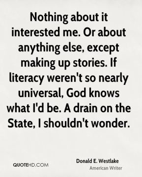 Donald E. Westlake - Nothing about it interested me. Or about anything else, except making up stories. If literacy weren't so nearly universal, God knows what I'd be. A drain on the State, I shouldn't wonder.