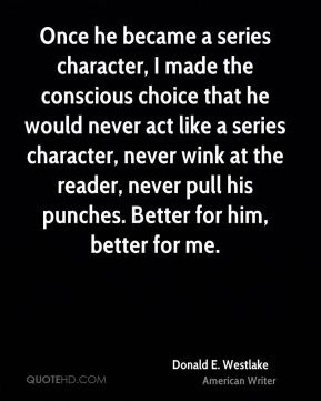 Once he became a series character, I made the conscious choice that he would never act like a series character, never wink at the reader, never pull his punches. Better for him, better for me.