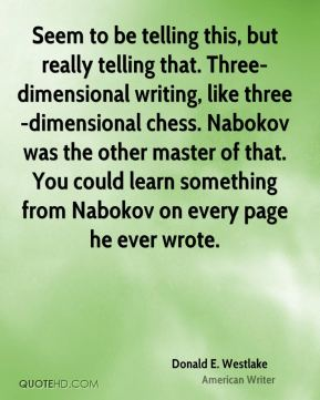 Donald E. Westlake - Seem to be telling this, but really telling that. Three-dimensional writing, like three-dimensional chess. Nabokov was the other master of that. You could learn something from Nabokov on every page he ever wrote.