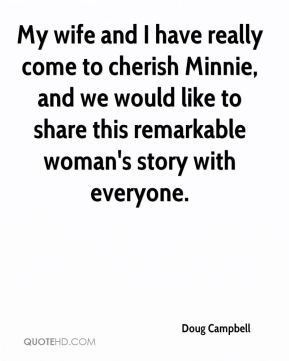 Doug Campbell - My wife and I have really come to cherish Minnie, and we would like to share this remarkable woman's story with everyone.