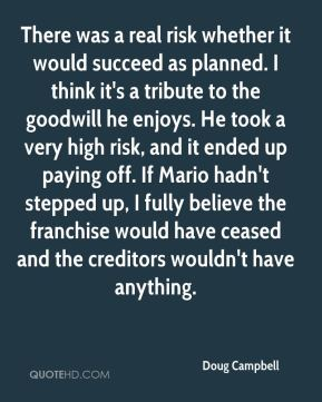 Doug Campbell - There was a real risk whether it would succeed as planned. I think it's a tribute to the goodwill he enjoys. He took a very high risk, and it ended up paying off. If Mario hadn't stepped up, I fully believe the franchise would have ceased and the creditors wouldn't have anything.