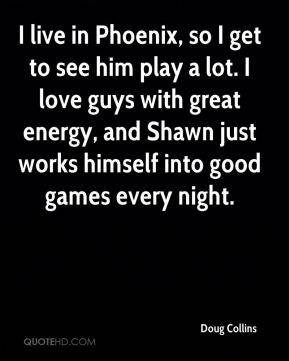 Doug Collins - I live in Phoenix, so I get to see him play a lot. I love guys with great energy, and Shawn just works himself into good games every night.