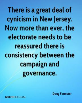 Doug Forrester - There is a great deal of cynicism in New Jersey. Now more than ever, the electorate needs to be reassured there is consistency between the campaign and governance.