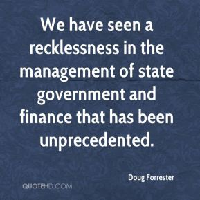 We have seen a recklessness in the management of state government and finance that has been unprecedented.