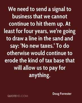 We need to send a signal to business that we cannot continue to hit them up. At least for four years, we're going to draw a line in the sand and say: 'No new taxes.' To do otherwise would continue to erode the kind of tax base that will allow us to pay for anything.