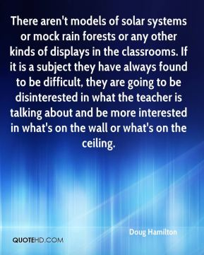Doug Hamilton - There aren't models of solar systems or mock rain forests or any other kinds of displays in the classrooms. If it is a subject they have always found to be difficult, they are going to be disinterested in what the teacher is talking about and be more interested in what's on the wall or what's on the ceiling.