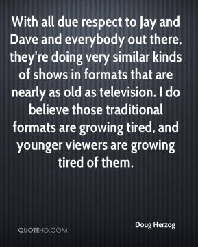 Doug Herzog - With all due respect to Jay and Dave and everybody out there, they're doing very similar kinds of shows in formats that are nearly as old as television. I do believe those traditional formats are growing tired, and younger viewers are growing tired of them.