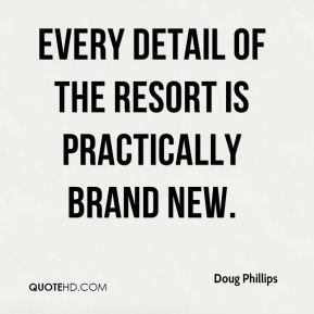 Doug Phillips - Every detail of the resort is practically brand new.