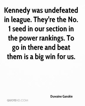 Duwaine Ganskie - Kennedy was undefeated in league. They're the No. 1 seed in our section in the power rankings. To go in there and beat them is a big win for us.