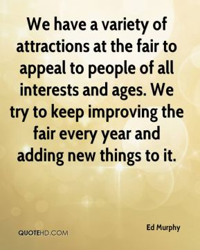 Ed Murphy - We have a variety of attractions at the fair to appeal to people of all interests and ages. We try to keep improving the fair every year and adding new things to it.