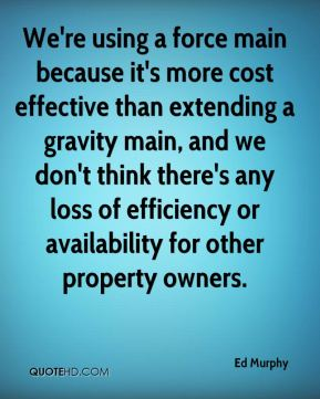 Ed Murphy - We're using a force main because it's more cost effective than extending a gravity main, and we don't think there's any loss of efficiency or availability for other property owners.