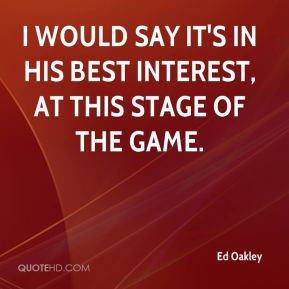 Ed Oakley - I would say it's in his best interest, at this stage of the game.