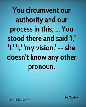 Ed Oakley - You circumvent our authority and our process in this, ... You stood there and said 'I,' 'I,' 'I,' 'my vision,' -- she doesn't know any other pronoun.